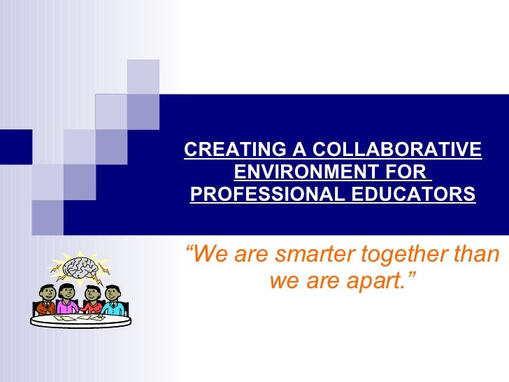 """CREATING A COLLABORATIVE ENVIRONMENT FOR  PROFESSIONAL EDUCATORS """" We are smarter together than we are apart."""""""