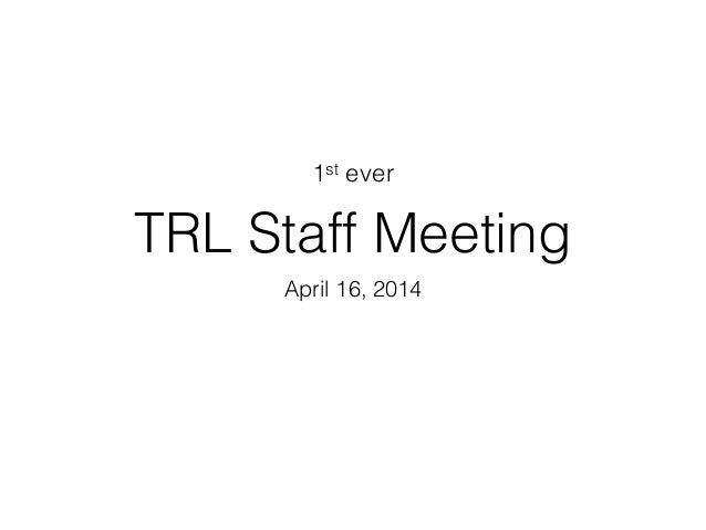 TRL Staff Meeting April 16, 2014 1st ever