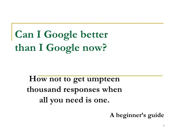 Can I Google better than I Google now? How not to get umpteen thousand responses when all you need is one. A beginner's gu...