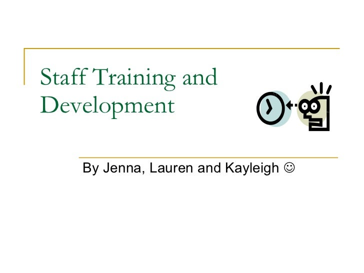 Staff Training and Development By Jenna, Lauren and Kayleigh  
