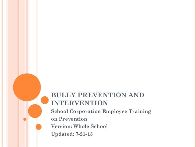 BULLY PREVENTION AND INTERVENTION School Corporation Employee Training on Prevention Version: Whole School Updated: 7-21-13