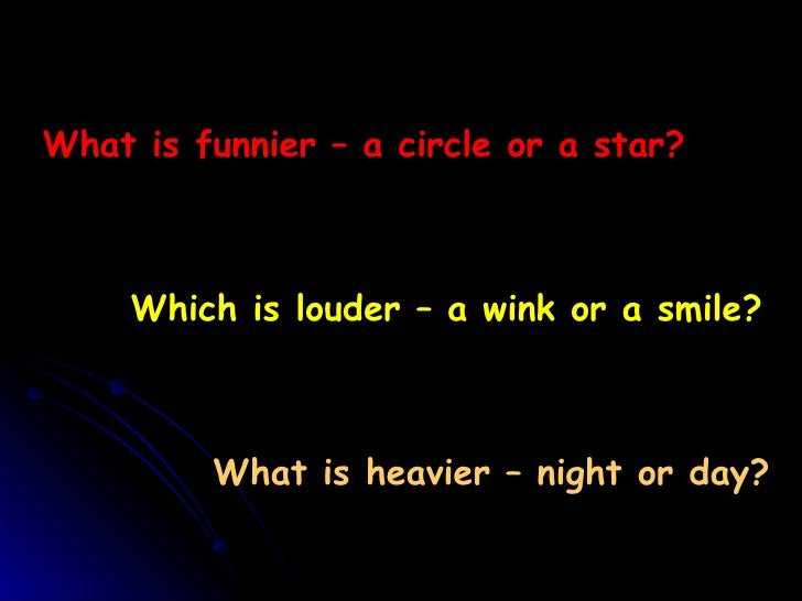 What is funnier – a circle or a star? Which is louder – a wink or a smile? What is heavier – night or day?