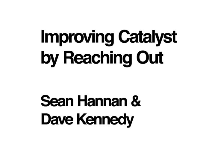 Improving Catalyst by Reaching Out<br />Sean Hannan &<br />Dave Kennedy<br />