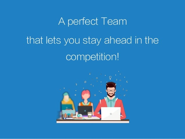 A perfect Team that lets you stay ahead in the competition!