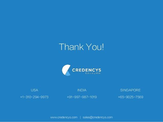 Thank You! www.credencys.com   sales@credencys.com +1-310-294-9973 USA +91-997-987-1019 INDIA +65-9025-7569 SINGAPORE