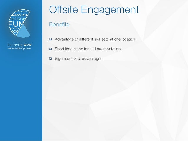 www.credencys.com Offsite Engagement Benefits  Advantage of different skill sets at one location  Short lead times for s...