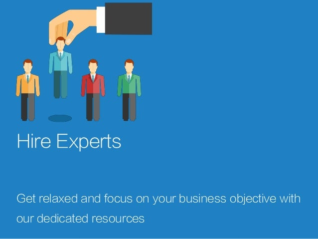 Hire Experts Get relaxed and focus on your business objective with our dedicated resources
