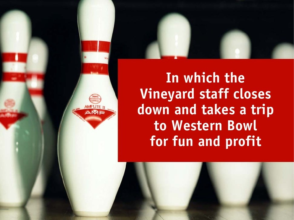 In which the Vineyard staff closes down and takes a trip    to Western Bowl   for fun and profit