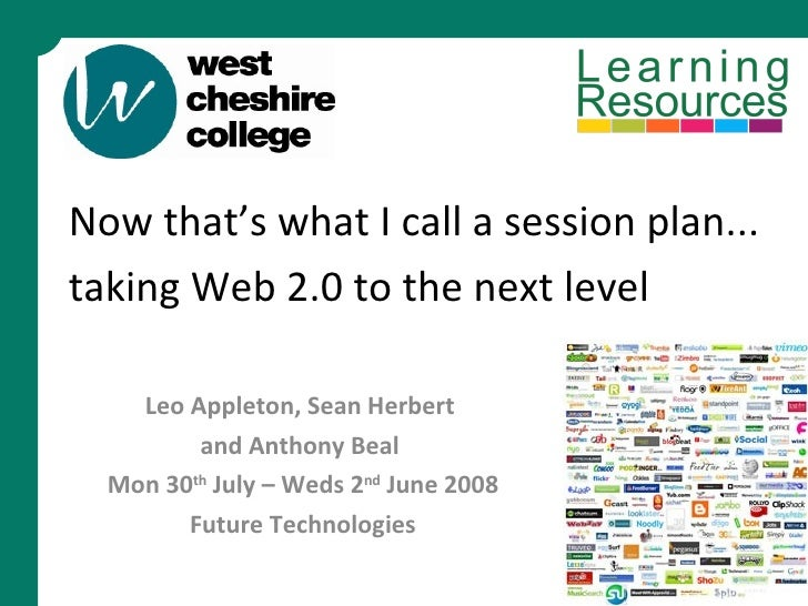 Now that's what I call a session plan... taking Web 2.0 to the next level   Leo Appleton, Sean Herbert  and Anthony Beal  ...