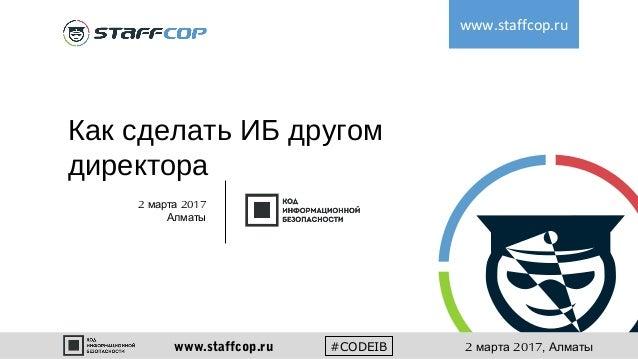 Как сделать ИБ другом директора www.staffcop.ru 2 2017марта Алматы #CODEIBwww.staffcop.ru 2 2017,марта Алматы