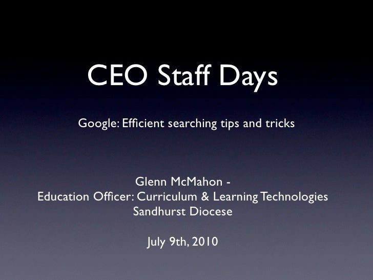 CEO Staff Days        Google: Efficient searching tips and tricks                     Glenn McMahon - Education Officer: Cur...