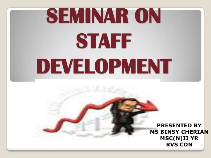 SEMINAR ON   STAFFDEVELOPMENT           PRESENTED BY         MS BINSY CHERIAN            MSC(N)II YR              RVS CON