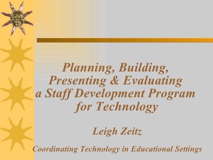 Planning, Building,  Presenting & Evaluating  a Staff Development Program  for Technology Leigh Zeitz Coordinating Technol...