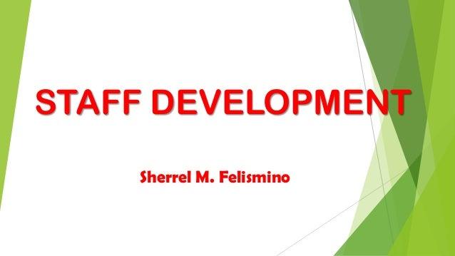 STAFF DEVELOPMENT Sherrel M. Felismino