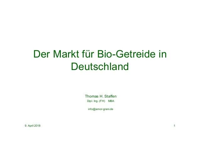 9. April 2018 1 Thomas H. Staffen Dipl. Ing. (FH) MBA info@amor-grani.de Der Markt für Bio-Getreide in Deutschland