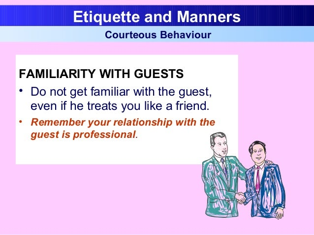 FAMILIARITY WITH GUESTS • Do not get familiar with the guest, even if he treats you like a friend. • Remember your relatio...