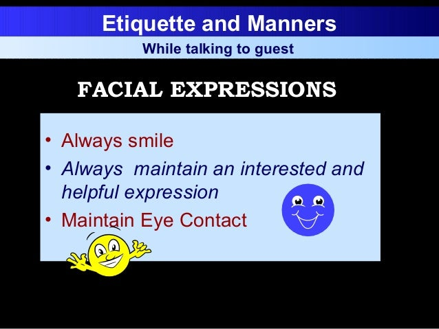 Etiquette and Manners • Always smile • Always maintain an interested and helpful expression • Maintain Eye Contact While t...