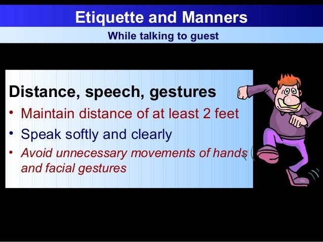 Etiquette and Manners Distance, speech, gestures • Maintain distance of at least 2 feet • Speak softly and clearly • Avoid...