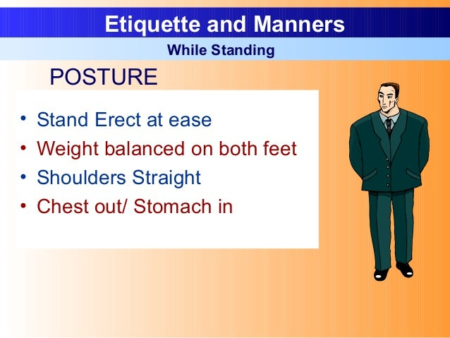 • Stand Erect at ease • Weight balanced on both feet • Shoulders Straight • Chest out/ Stomach in Etiquette and Manners Wh...