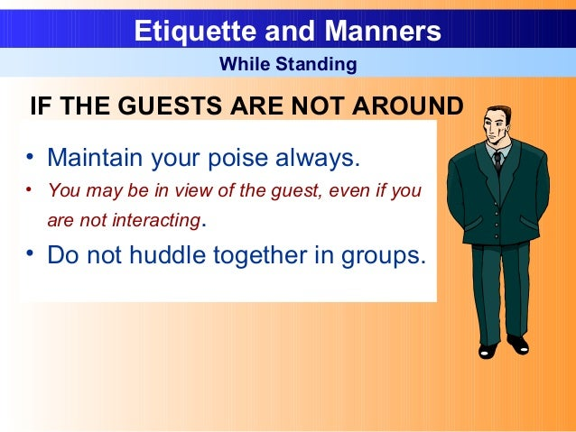 • Maintain your poise always. • You may be in view of the guest, even if you are not interacting. • Do not huddle together...