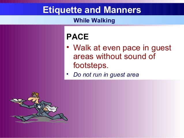 PACE • Walk at even pace in guest areas without sound of footsteps. • Do not run in guest area Etiquette and Manners While...