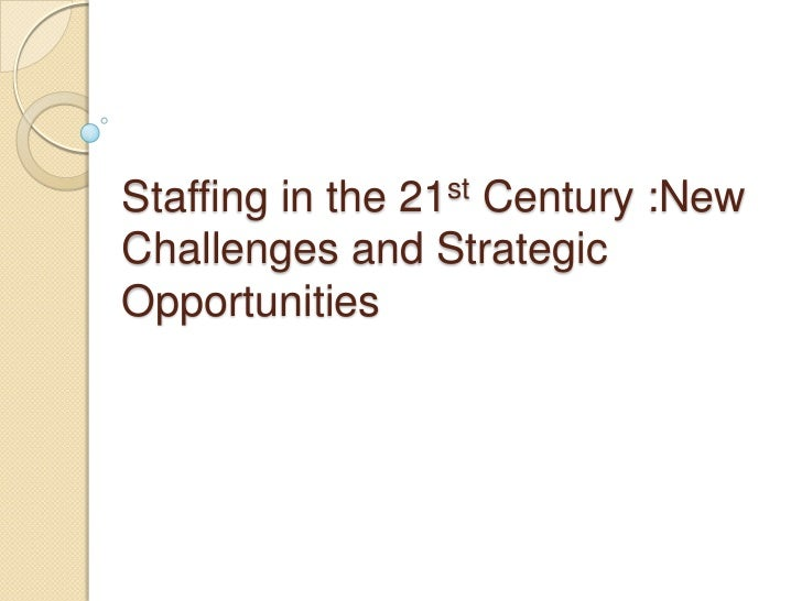 Staffing in the 21st Century :NewChallenges and StrategicOpportunities