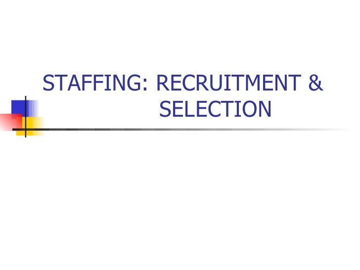 STAFFING: RECRUITMENT &    SELECTION