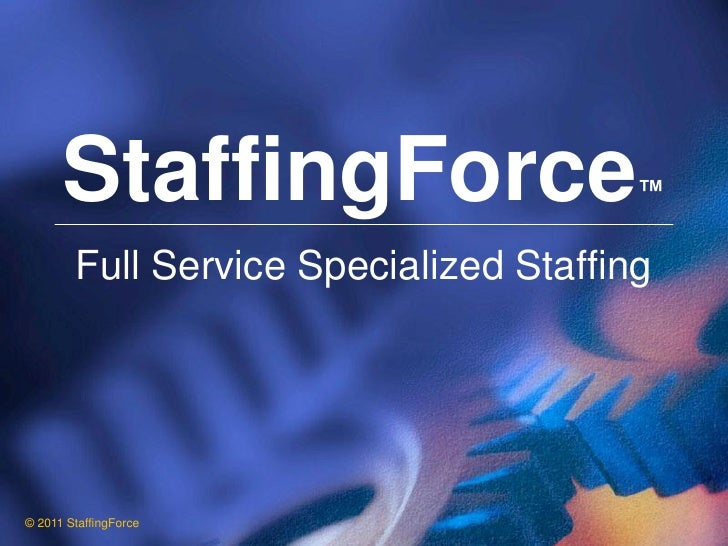 StaffingForce                     ™        Full Service Specialized Staffing© 2011 StaffingForce