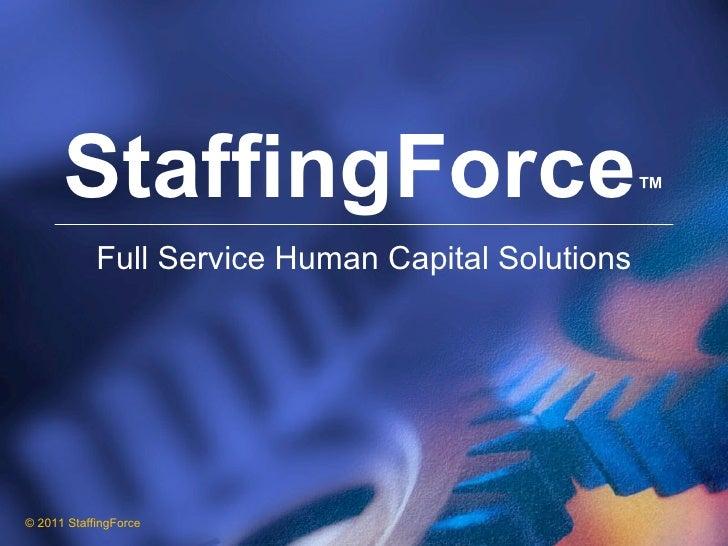 StaffingForce ™ Full Service Human Capital Solutions © 2011 StaffingForce