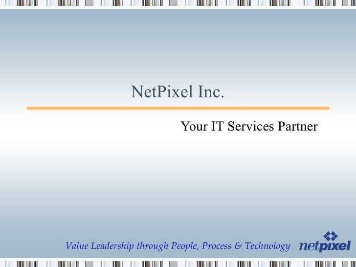 NetPixel Inc. Your IT Services Partner Value Leadership through People, Process & Technology