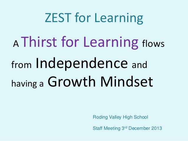 ZEST for Learning A Thirst  for Learning flows from Independence and having a Growth Mindset Roding Valley High School Sta...