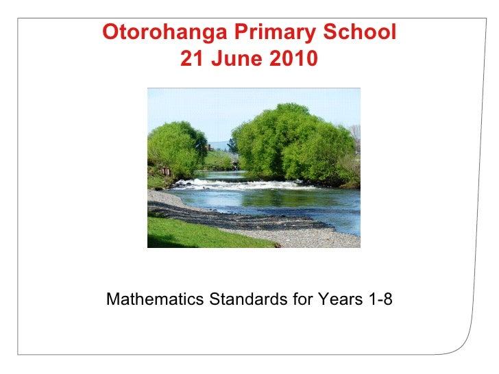 Otorohanga Primary School 21 June 2010 <ul><li>Mathematics Standards for Years 1-8 </li></ul>