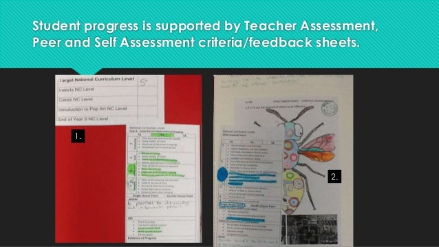 Student progress is supported by Teacher Assessment,  Peer and Self Assessment criteria/feedback sheets.  1.  2.