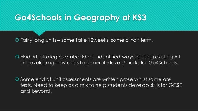 Go4Schools in Geography at KS3   Fairly long units – some take 12weeks, some a half term.   Had AfL strategies embedded ...