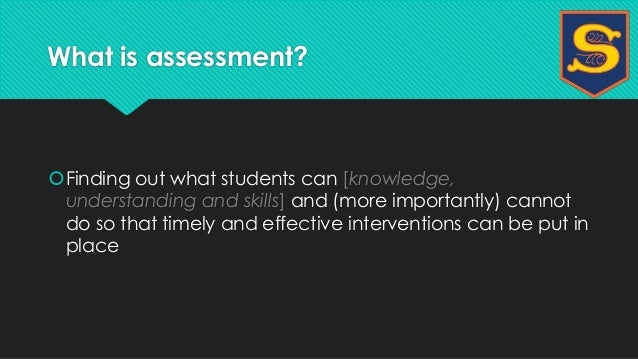 What is assessment?  Finding out what students can [knowledge,  understanding and skills] and (more importantly) cannot  ...