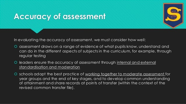Accuracy of assessment  In evaluating the accuracy of assessment, we must consider how well:   assessment draws on a rang...