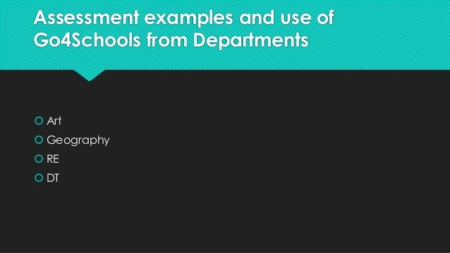 Assessment examples and use of  Go4Schools from Departments   Art   Geography   RE   DT