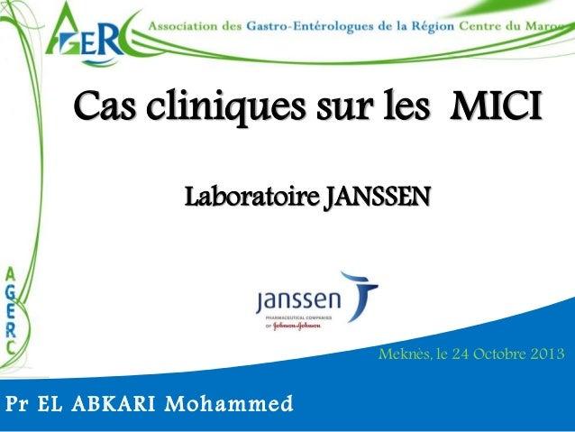 Cas cliniques sur les MICI  Laboratoire JANSSEN  Meknès, le 24 Octobre 2013  Pr EL ABKARI Mohammed