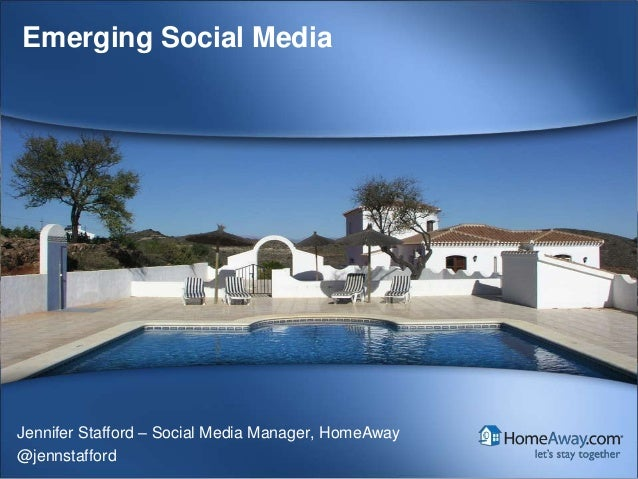 HomeAway Confidential© HomeAway. All rights reserved.Emerging Social MediaJennifer Stafford – Social Media Manager, HomeAw...