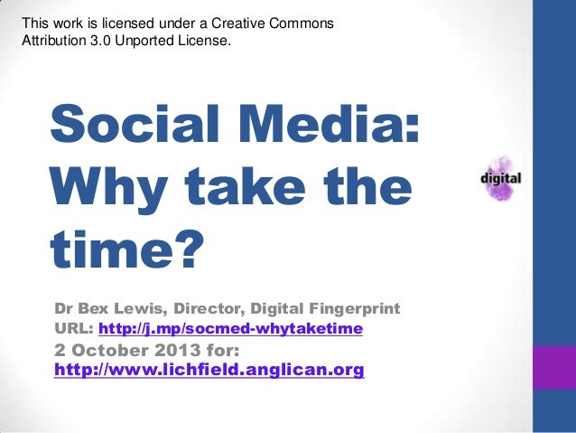 Social Media: Why take the time? Dr Bex Lewis, Director, Digital Fingerprint URL: http://j.mp/socmed-whytaketime 2 October...