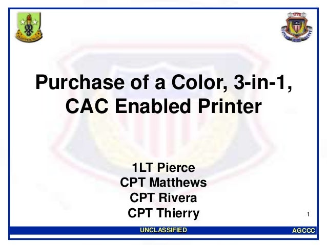 AGCCCUNCLASSIFIED 1 Purchase of a Color, 3-in-1, CAC Enabled Printer 1LT Pierce CPT Matthews CPT Rivera CPT Thierry