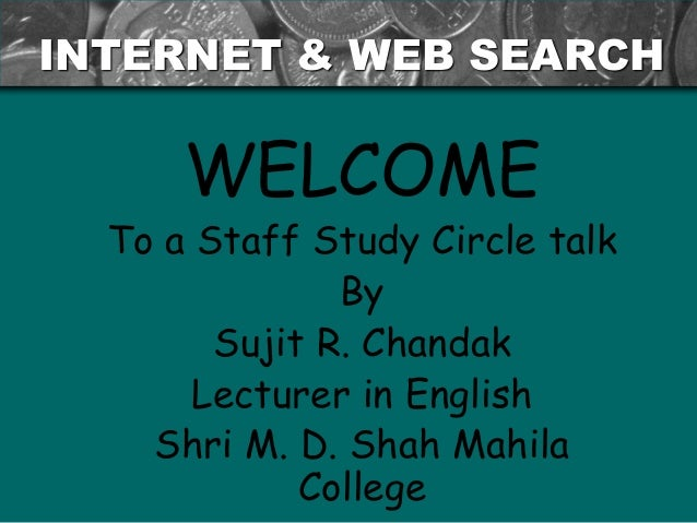INTERNET & WEB SEARCH  WELCOME  To a Staff Study Circle talk By Sujit R. Chandak Lecturer in English Shri M. D. Shah Mahil...