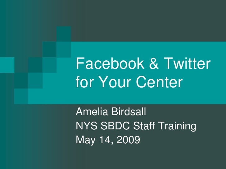 Facebook & Twitter for Your Center <br />Amelia Birdsall<br />NYS SBDC Staff Training <br />May 14, 2009<br />