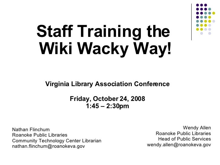 Staff Training the  Wiki Wacky Way! Nathan Flinchum Roanoke Public Libraries Community Technology Center Librarian [email_...