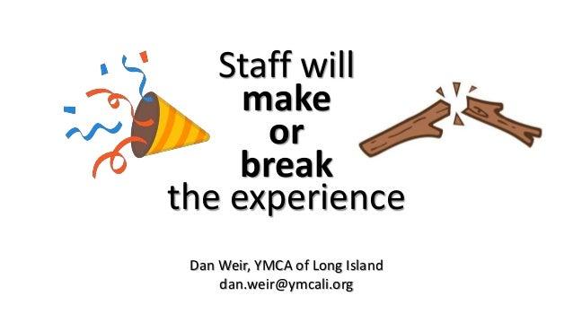 Staff will make or break the experience Dan Weir, YMCA of Long Island dan.weir@ymcali.org