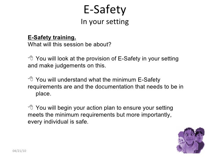 E-Safety In your setting 04/21/10 <ul><li>E-Safety training. </li></ul><ul><li>What will this session be about? </li></ul>...