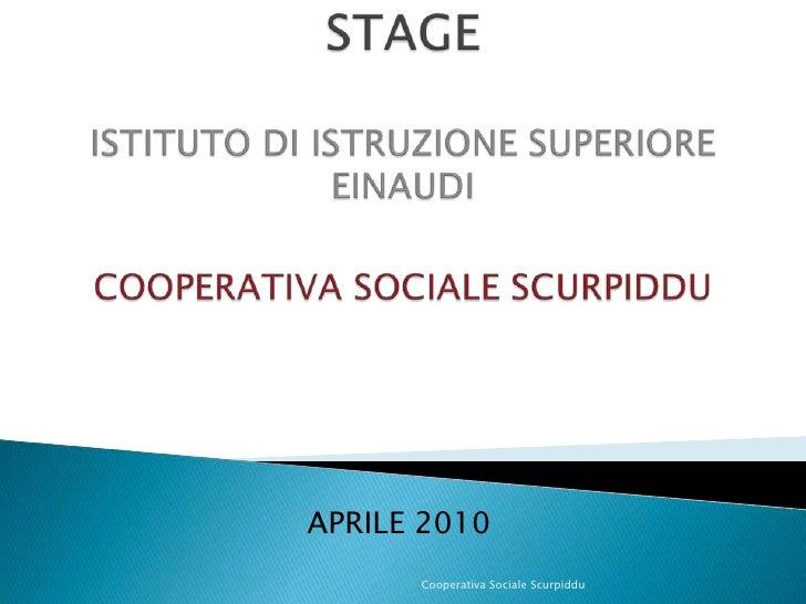 STAGEISTITUTO DI ISTRUZIONE SUPERIORE EINAUDICOOPERATIVA SOCIALE SCURPIDDU <br />APRILE 2010<br />Cooperativa Sociale Scur...