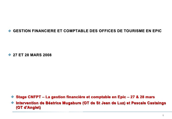 GESTION FINANCIERE ET COMPTABLE DES OFFICES DE TOURISME EN EPIC     27 ET 28 MARS 2008      Stage CNFPT – La gestion finan...