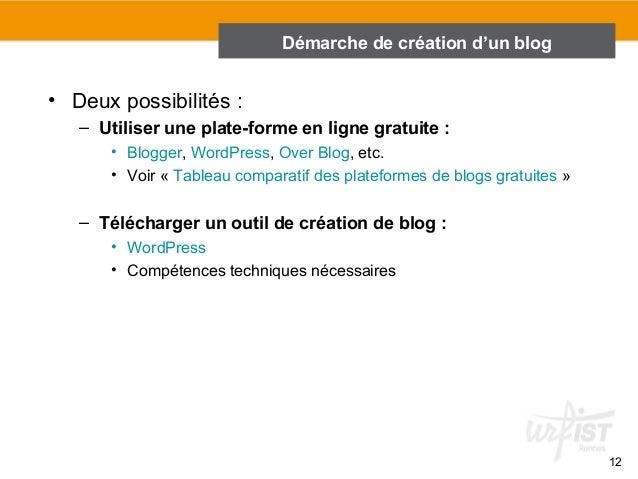 12  • Deux possibilités :  Démarche de création d'un blog  – Utiliser une plate-forme en ligne gratuite :  • Blogger, Word...