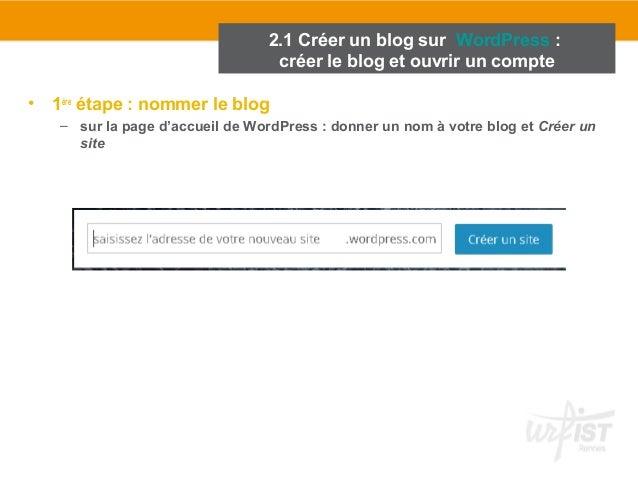 • 1ère étape : nommer le blog  – sur la page d'accueil de WordPress : donner un nom à votre blog et Créer un  site  2.1 Cr...